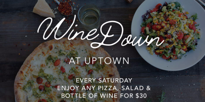 Wine Down at Uptown every Saturday enjoy any pizza, salad & bottle of wine for $30