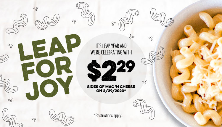 Leap for Joy it's leap year and we're celebrating with $2.29 sides of Mac'n Cheese. * Restrictions Apply